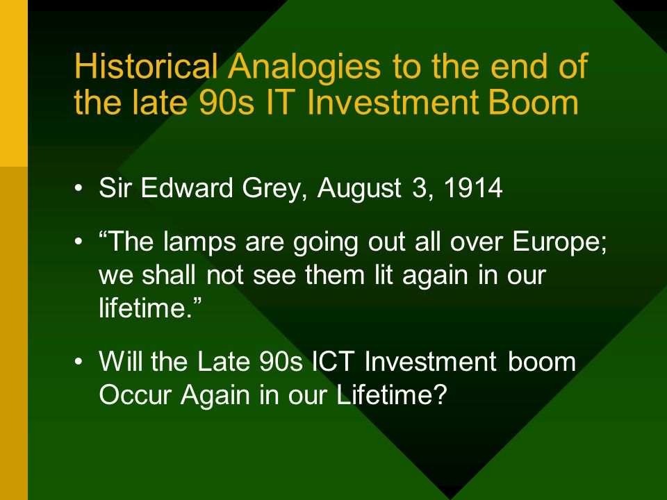 Historical Analogies to the end of the late 90s IT Investment Boom Sir Edward Grey, August 3, 1914 The lamps are going out all over Europe; we shall not see them lit again in our lifetime. Will the Late 90s ICT Investment boom Occur Again in our Lifetime