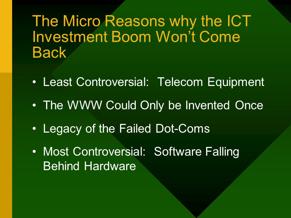 The Micro Reasons why the ICT Investment Boom Won't Come Back Least Controversial: Telecom Equipment The WWW Could Only be Invented Once Legacy of the Failed Dot-Coms Most Controversial: Software Falling Behind Hardware