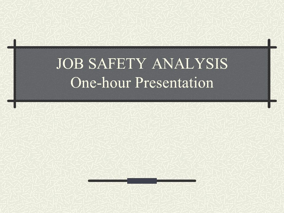 Job Safety Analysis The breaking down into its component parts of any method or procedure to determine the hazards connected with each key step and the requirements for performing it safely.