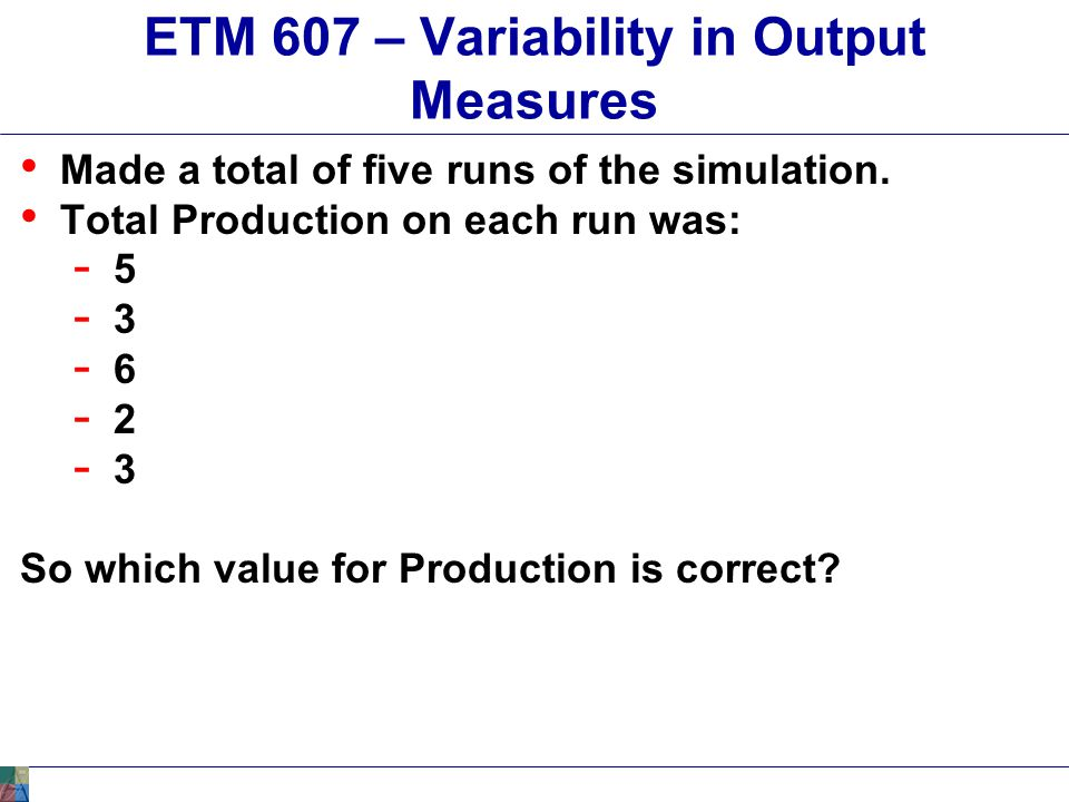 ETM 607 – Variability in Output Measures Made a total of five replications: Absolute performance measuresOutput Measures