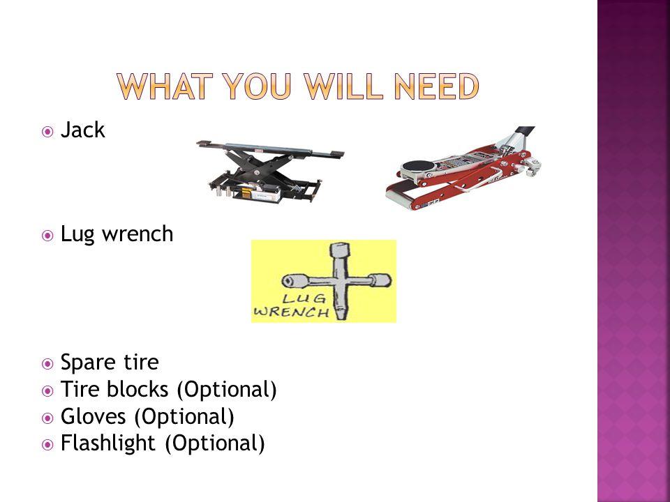  Jack  Lug wrench  Spare tire  Tire blocks (Optional)  Gloves (Optional)  Flashlight (Optional)