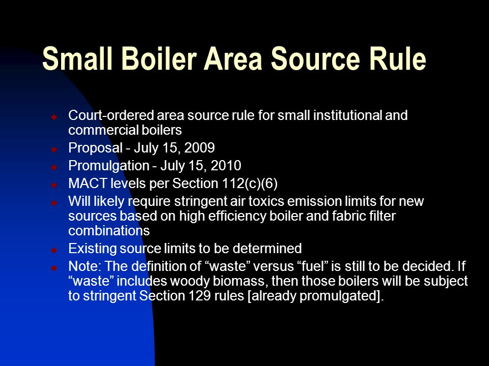Small Boiler Area Source Rule  Court-ordered area source rule for small institutional and commercial boilers  Proposal - July 15, 2009  Promulgation - July 15, 2010  MACT levels per Section 112(c)(6)  Will likely require stringent air toxics emission limits for new sources based on high efficiency boiler and fabric filter combinations  Existing source limits to be determined  Note: The definition of waste versus fuel is still to be decided.