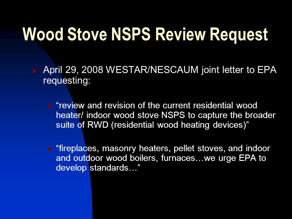 Wood Stove NSPS Review Request April 29, 2008 WESTAR/NESCAUM joint letter to EPA requesting:  review and revision of the current residential wood heater/ indoor wood stove NSPS to capture the broader suite of RWD (residential wood heating devices)  fireplaces, masonry heaters, pellet stoves, and indoor and outdoor wood boilers, furnaces…we urge EPA to develop standards…