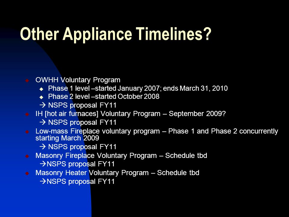 Other Appliance Timelines?  OWHH Voluntary Program  Phase 1 level –started January 2007; ends March 31, 2010  Phase 2 level –started October 2008 
