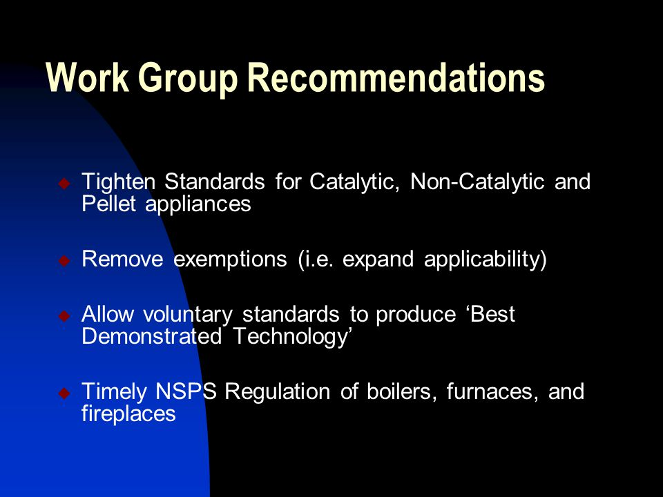 Work Group Recommendations  Tighten Standards for Catalytic, Non-Catalytic and Pellet appliances  Remove exemptions (i.e.