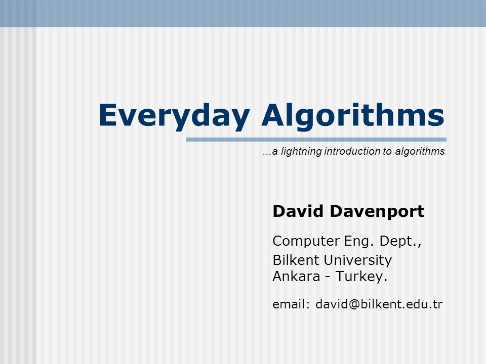 Everyday Algorithms David Davenport Computer Eng. Dept., Bilkent University Ankara - Turkey.