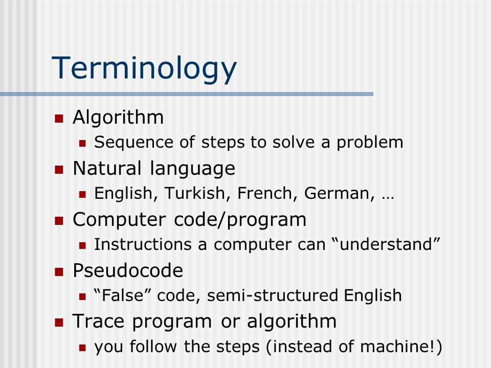 Terminology Algorithm Sequence of steps to solve a problem Natural language English, Turkish, French, German, … Computer code/program Instructions a computer can understand Pseudocode False code, semi-structured English Trace program or algorithm you follow the steps (instead of machine!)