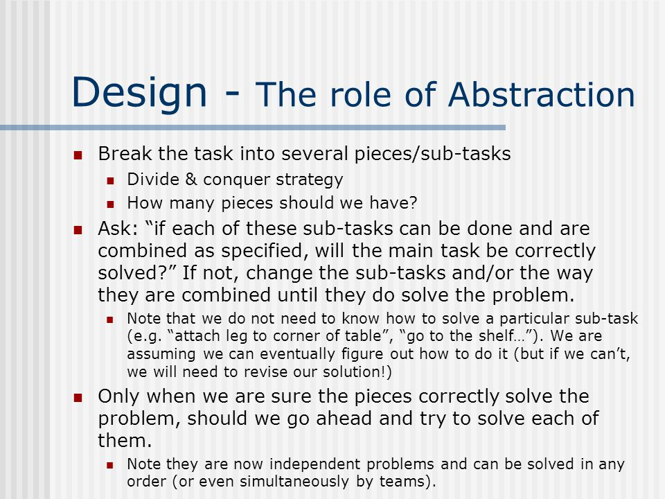 Design - The role of Abstraction Break the task into several pieces/sub-tasks Divide & conquer strategy How many pieces should we have.