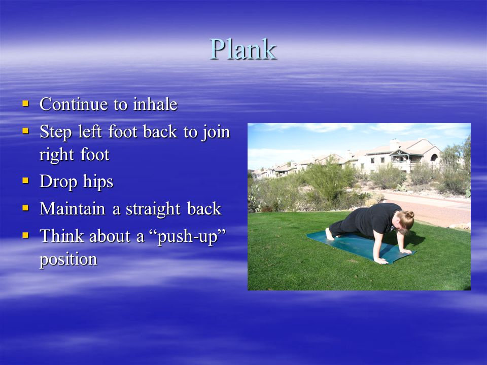 Plank  Continue to inhale  Step left foot back to join right foot  Drop hips  Maintain a straight back  Think about a push-up position