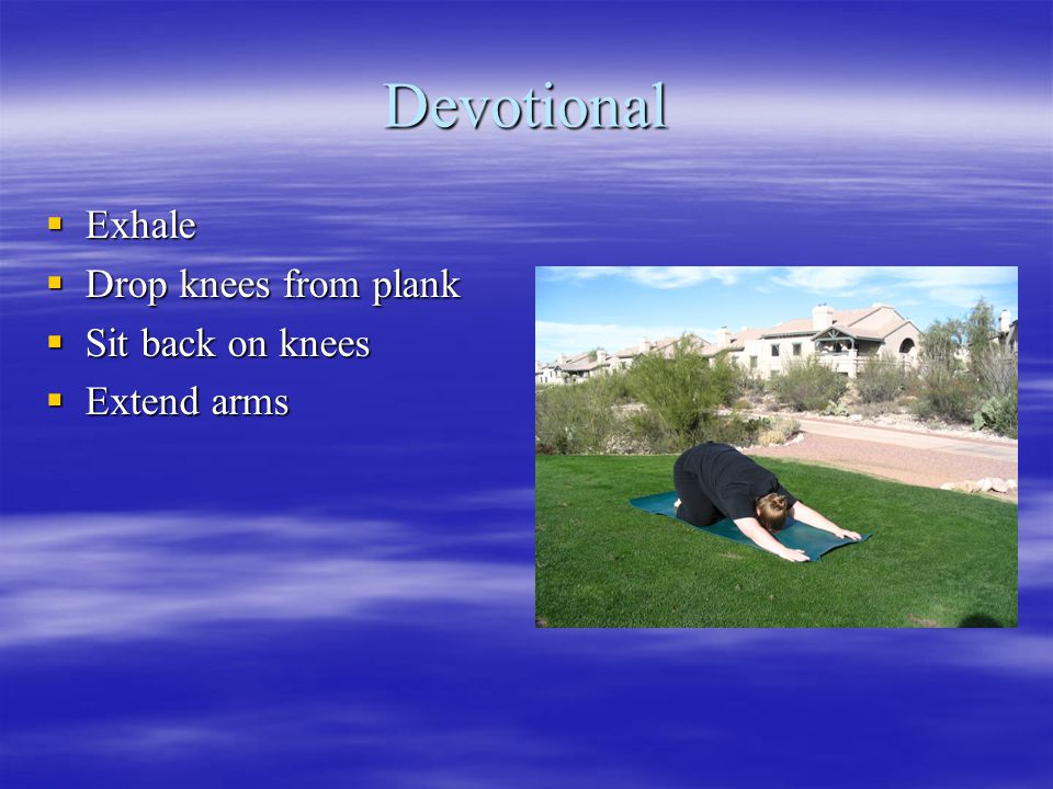 Devotional  Exhale  Drop knees from plank  Sit back on knees  Extend arms