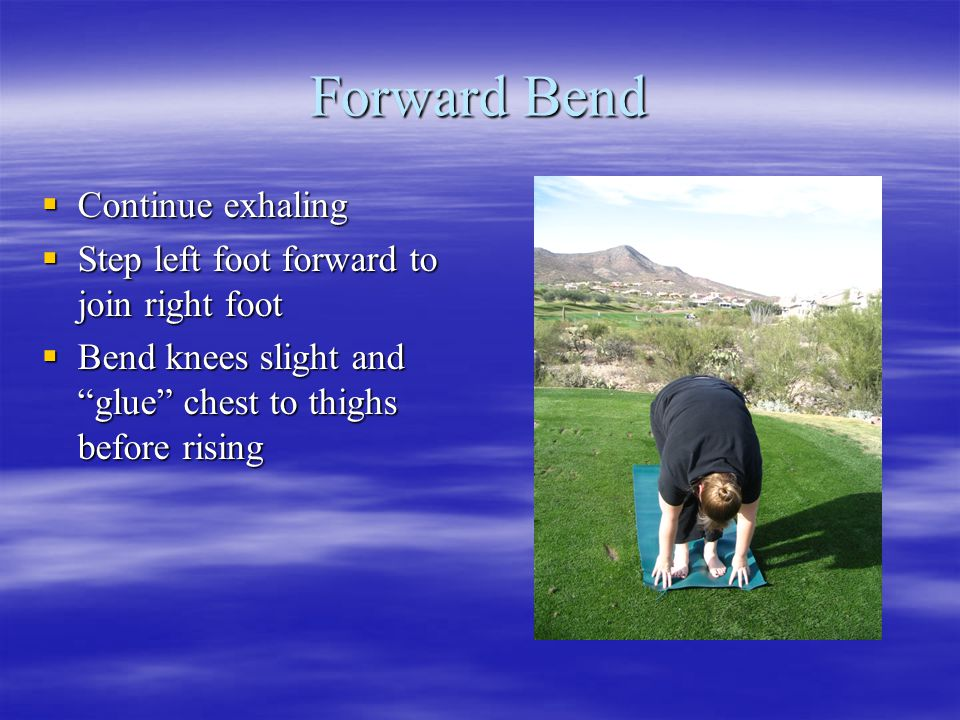 Forward Bend  Continue exhaling  Step left foot forward to join right foot  Bend knees slight and glue chest to thighs before rising