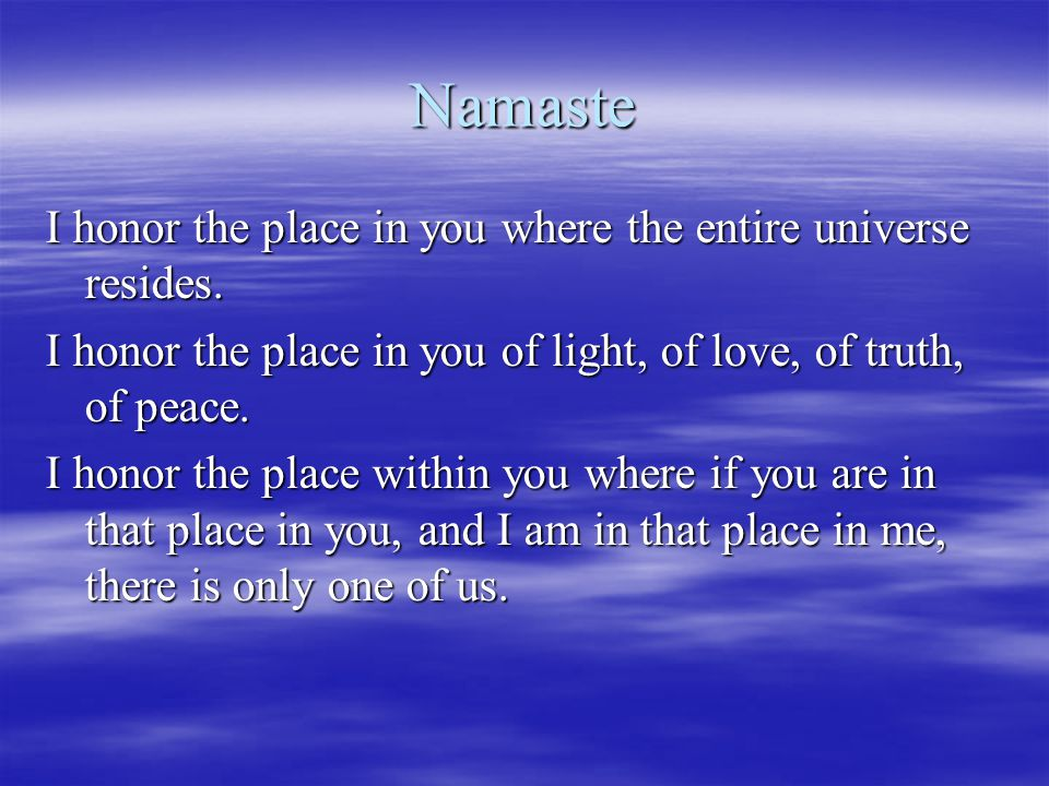Namaste I honor the place in you where the entire universe resides. I honor the place in you of light, of love, of truth, of peace. I honor the place