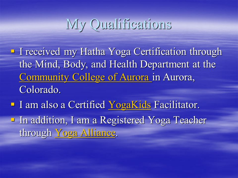 My Qualifications  I received my Hatha Yoga Certification through the Mind, Body, and Health Department at the Community College of Aurora in Aurora,
