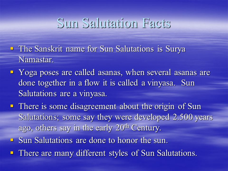 Sun Salutation Facts  The Sanskrit name for Sun Salutations is Surya Namastar.