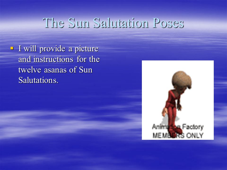 The Sun Salutation Poses  I will provide a picture and instructions for the twelve asanas of Sun Salutations.