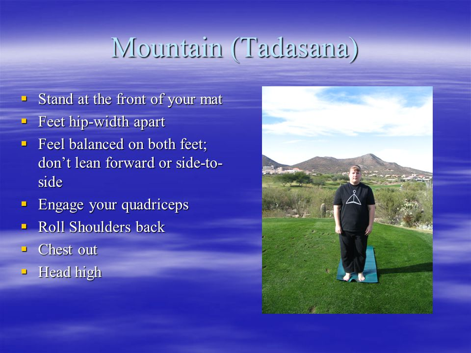 Mountain (Tadasana)  Stand at the front of your mat  Feet hip-width apart  Feel balanced on both feet; don't lean forward or side-to- side  Engage