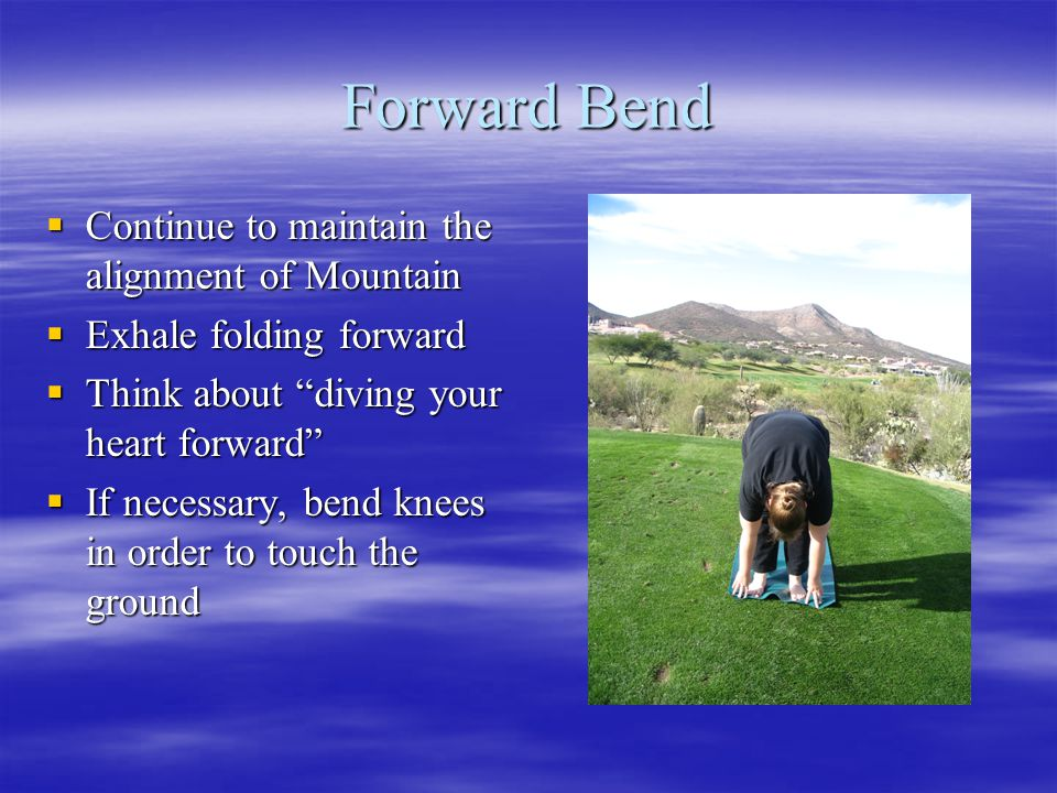 """Forward Bend  Continue to maintain the alignment of Mountain  Exhale folding forward  Think about """"diving your heart forward""""  If necessary, bend"""