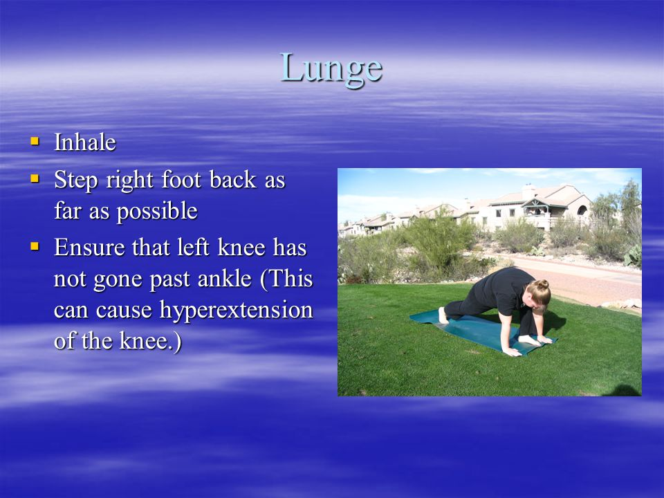 Lunge  Inhale  Step right foot back as far as possible  Ensure that left knee has not gone past ankle (This can cause hyperextension of the knee.)