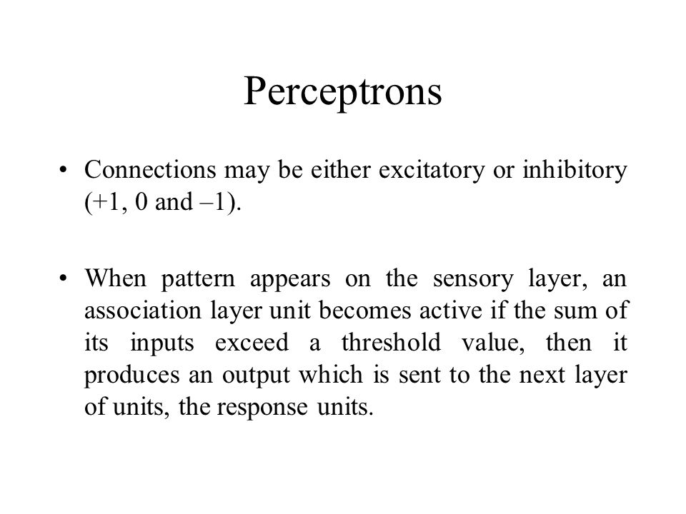 Perceptrons Connections may be either excitatory or inhibitory (+1, 0 and –1).