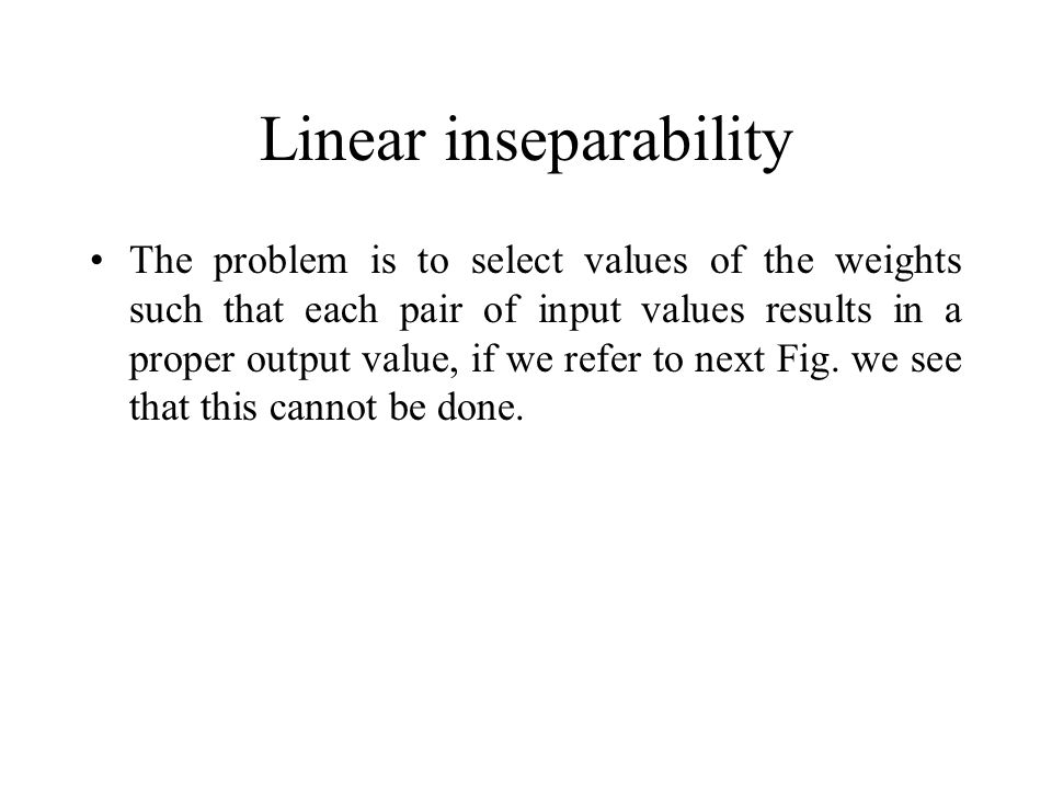 Linear inseparability The problem is to select values of the weights such that each pair of input values results in a proper output value, if we refer to next Fig.
