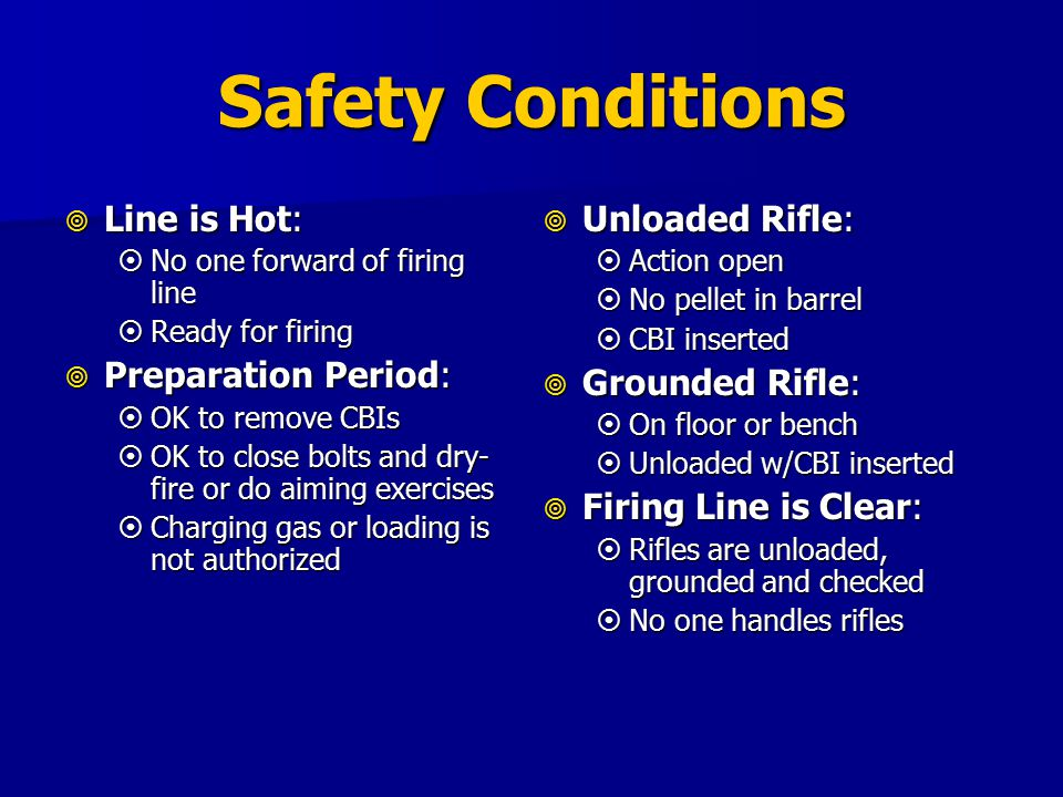 Safety Conditions  Unloaded Rifle:  Action open  No pellet in barrel  CBI inserted  Grounded Rifle:  On floor or bench  Unloaded w/CBI inserted  Firing Line is Clear:  Rifles are unloaded, grounded and checked  No one handles rifles  Line is Hot:  No one forward of firing line  Ready for firing  Preparation Period:  OK to remove CBIs  OK to close bolts and dry- fire or do aiming exercises  Charging gas or loading is not authorized