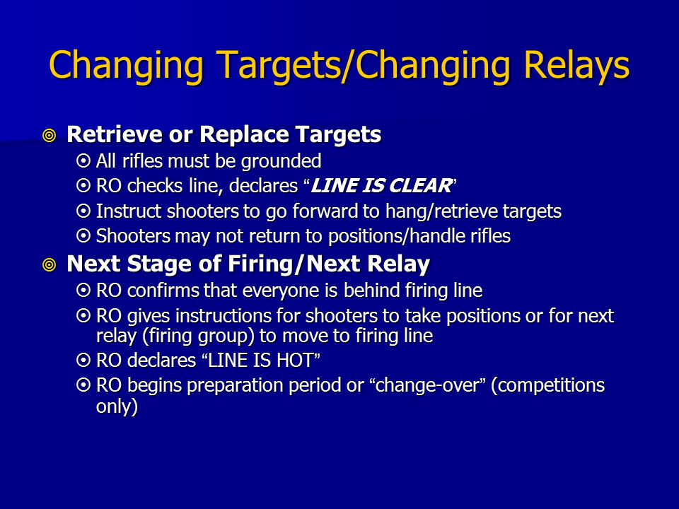 Changing Targets/Changing Relays  Retrieve or Replace Targets  All rifles must be grounded  RO checks line, declares LINE IS CLEAR  Instruct shooters to go forward to hang/retrieve targets  Shooters may not return to positions/handle rifles  Next Stage of Firing/Next Relay  RO confirms that everyone is behind firing line  RO gives instructions for shooters to take positions or for next relay (firing group) to move to firing line  RO declares LINE IS HOT  RO begins preparation period or change-over (competitions only)