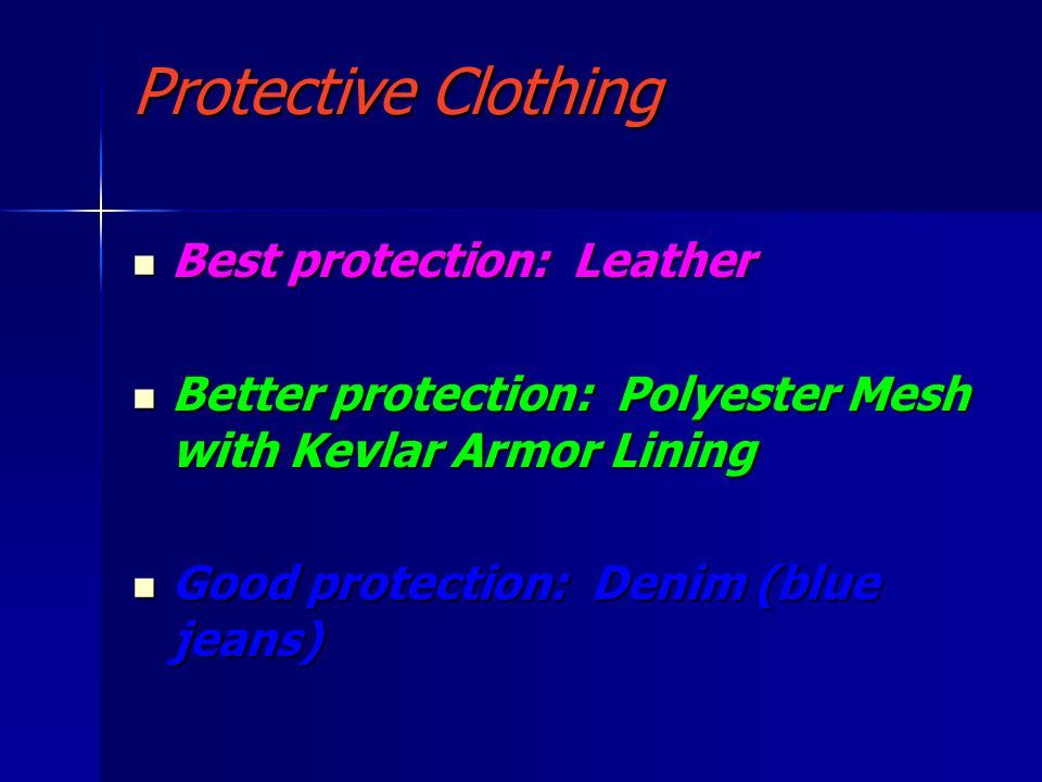 Protective Clothing Best protection: Leather Best protection: Leather Better protection: Polyester Mesh with Kevlar Armor Lining Better protection: Polyester Mesh with Kevlar Armor Lining Good protection: Denim (blue jeans) Good protection: Denim (blue jeans)