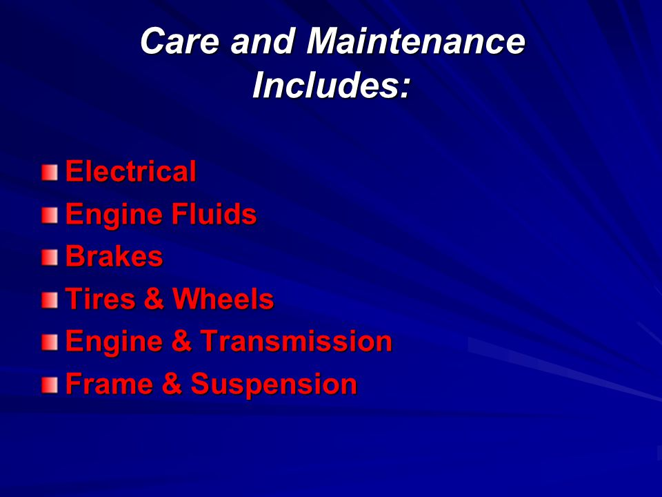 Care and Maintenance Includes: Electrical Engine Fluids Brakes Tires & Wheels Engine & Transmission Frame & Suspension