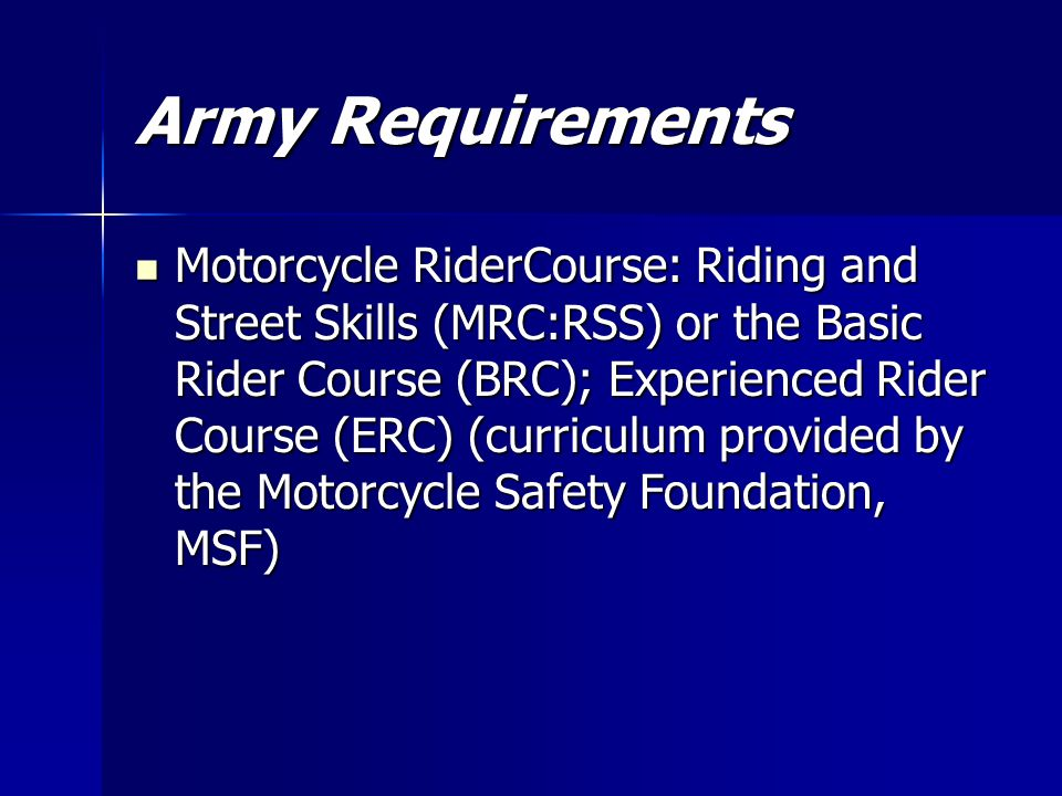 Army Requirements Motorcycle RiderCourse: Riding and Street Skills (MRC:RSS) or the Basic Rider Course (BRC); Experienced Rider Course (ERC) (curriculum provided by the Motorcycle Safety Foundation, MSF) Motorcycle RiderCourse: Riding and Street Skills (MRC:RSS) or the Basic Rider Course (BRC); Experienced Rider Course (ERC) (curriculum provided by the Motorcycle Safety Foundation, MSF)