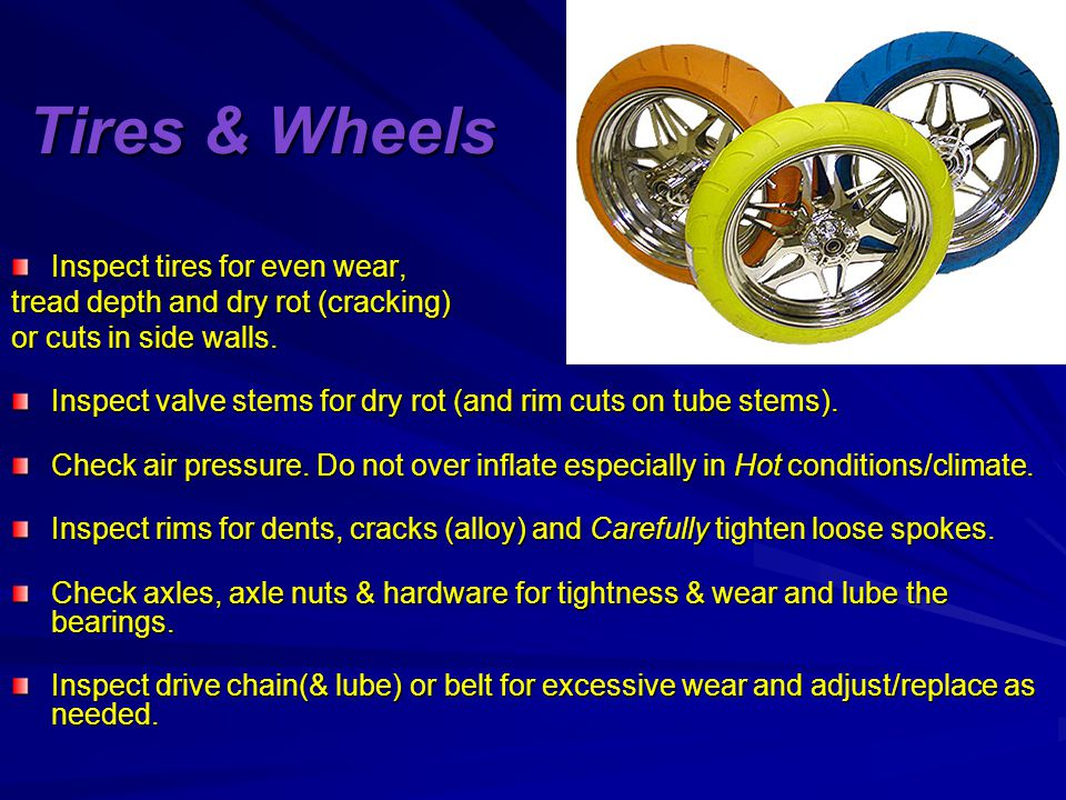 Tires & Wheels Inspect tires for even wear, tread depth and dry rot (cracking) or cuts in side walls.