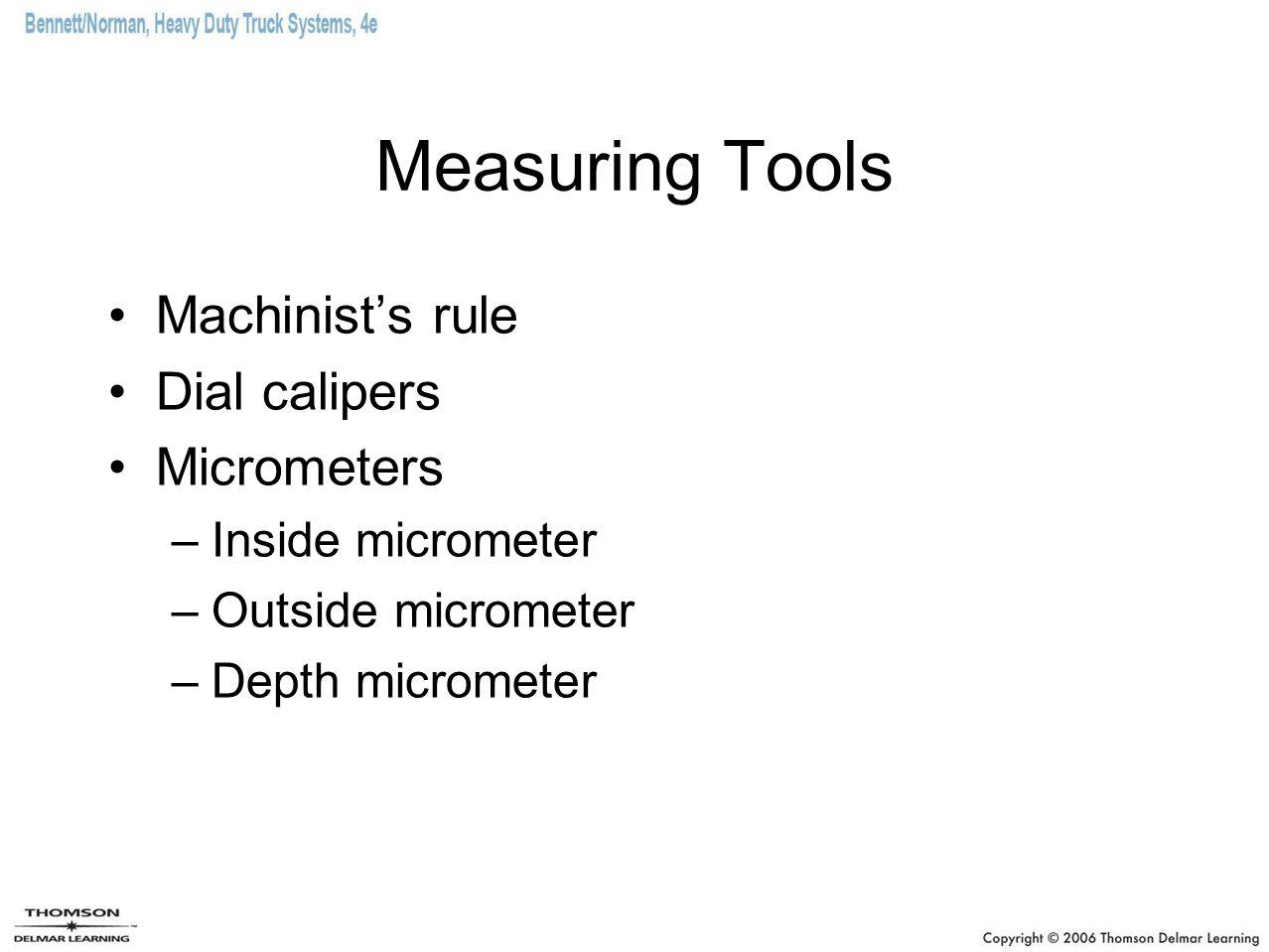 Measuring Tools Machinist's rule Dial calipers Micrometers –Inside micrometer –Outside micrometer –Depth micrometer