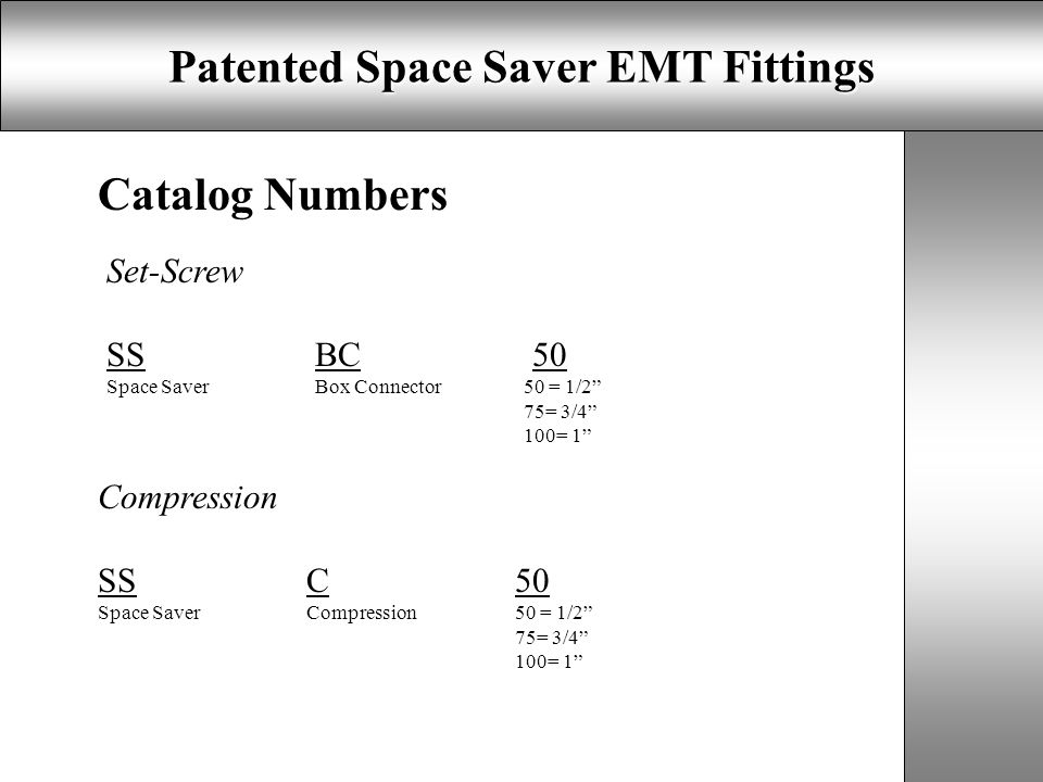 Patented Space Saver EMT Fittings Catalog Numbers Set-Screw SSBC 50 Space Saver Box Connector50 = 1/2 75= 3/4 100= 1 Compression SSC50 Space SaverCompression50 = 1/2 75= 3/4 100= 1