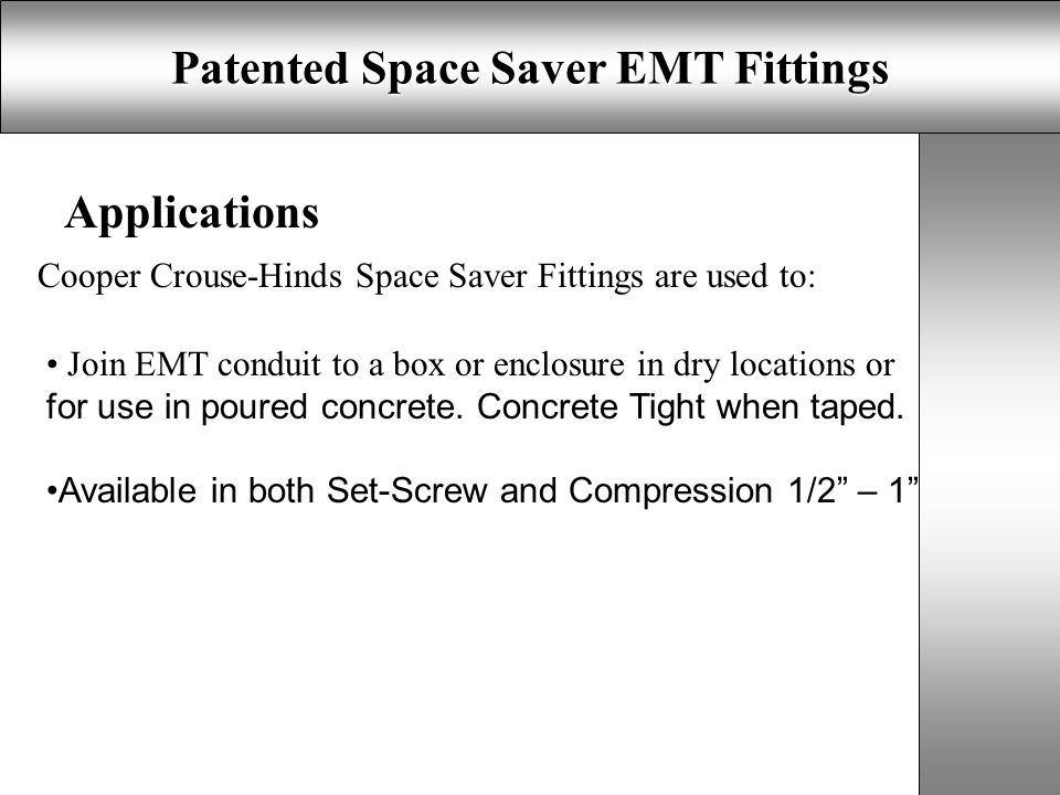 Patented Space Saver EMT Fittings Applications Cooper Crouse-Hinds Space Saver Fittings are used to: Join EMT conduit to a box or enclosure in dry locations or for use in poured concrete.