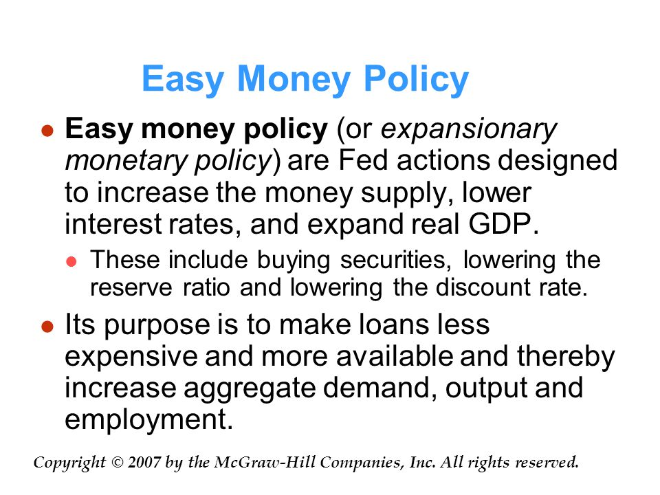 Easy Money Policy Easy money policy (or expansionary monetary policy) are Fed actions designed to increase the money supply, lower interest rates, and expand real GDP.