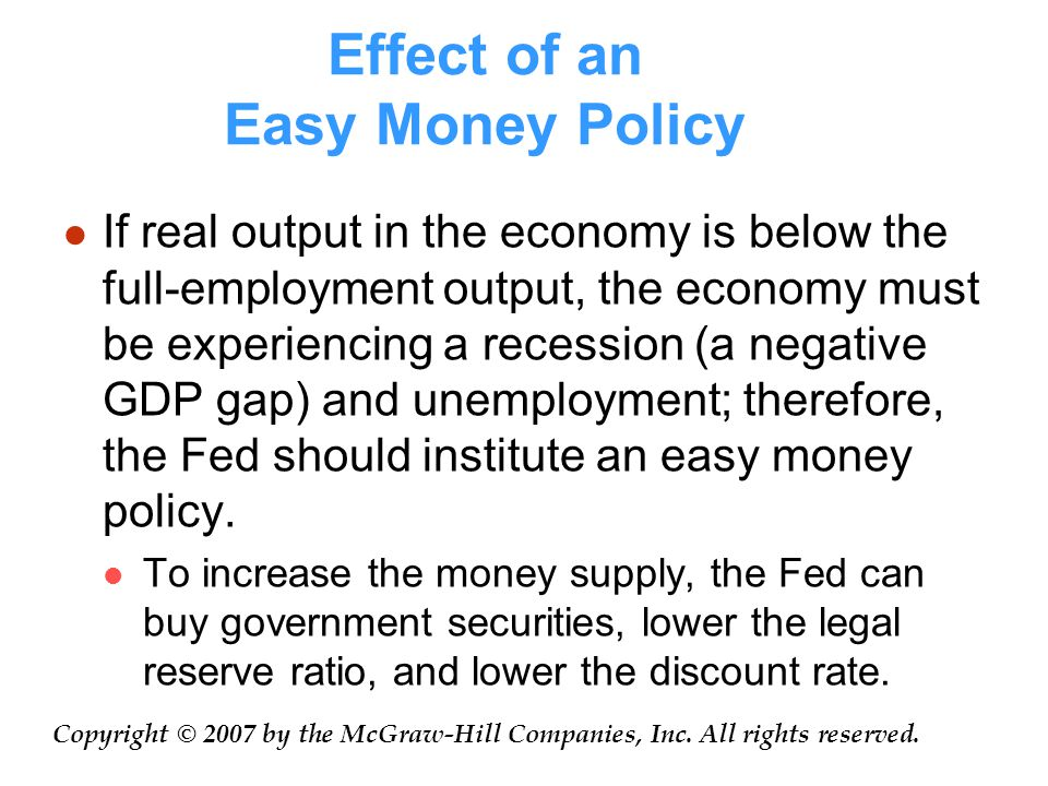 Effect of an Easy Money Policy If real output in the economy is below the full-employment output, the economy must be experiencing a recession (a negative GDP gap) and unemployment; therefore, the Fed should institute an easy money policy.