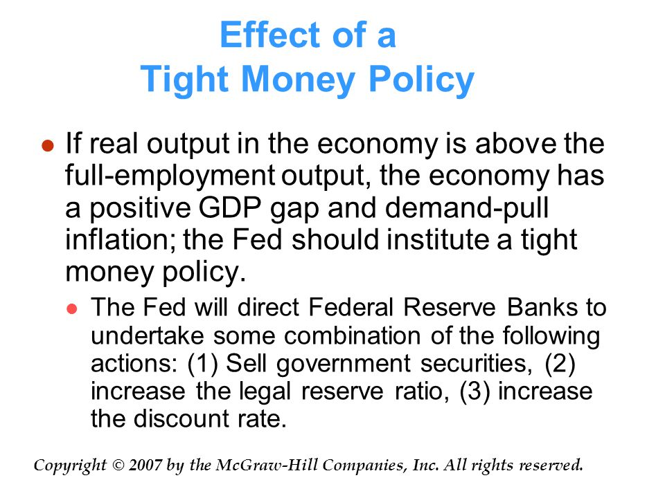 Effect of a Tight Money Policy If real output in the economy is above the full-employment output, the economy has a positive GDP gap and demand-pull inflation; the Fed should institute a tight money policy.