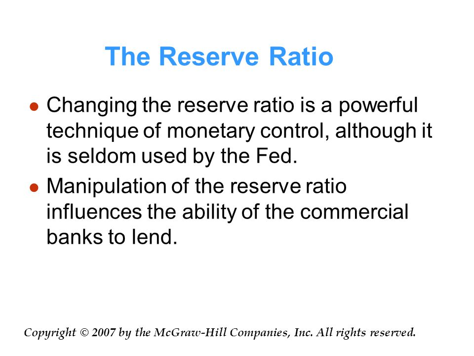 The Reserve Ratio Changing the reserve ratio is a powerful technique of monetary control, although it is seldom used by the Fed.