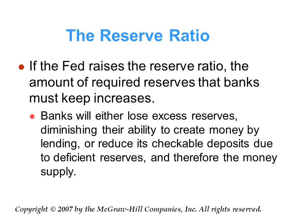 The Reserve Ratio If the Fed raises the reserve ratio, the amount of required reserves that banks must keep increases.