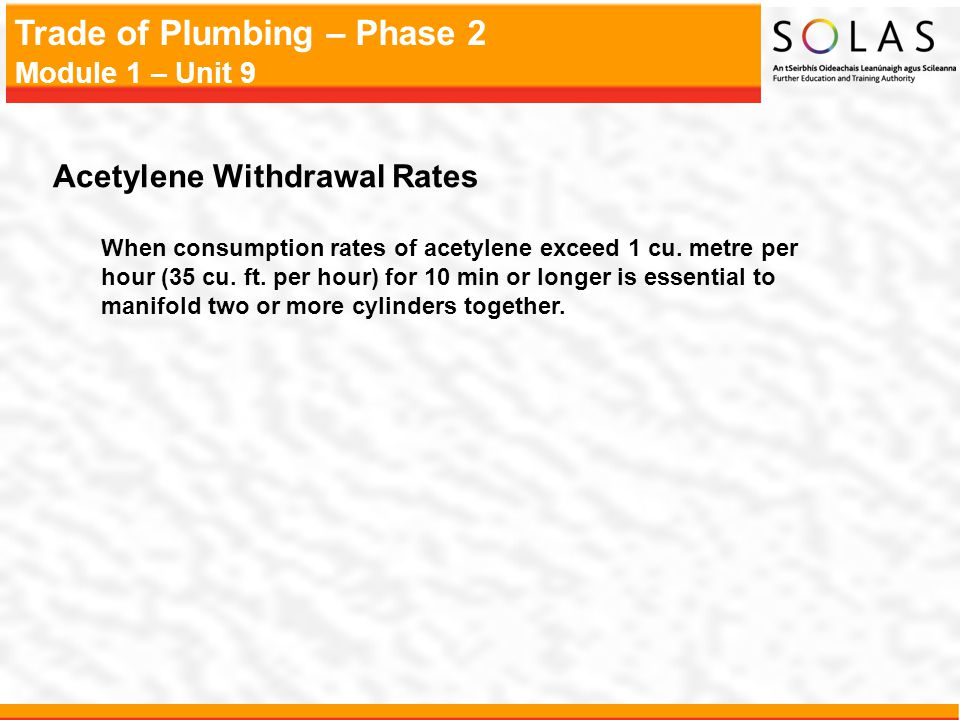 Trade of Plumbing – Phase 2 Module 1 – Unit 9 Acetylene Withdrawal Rates When consumption rates of acetylene exceed 1 cu.