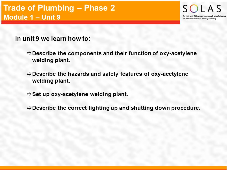Trade of Plumbing – Phase 2 Module 1 – Unit 9 In unit 9 we learn how to:  Describe the components and their function of oxy-acetylene welding plant.