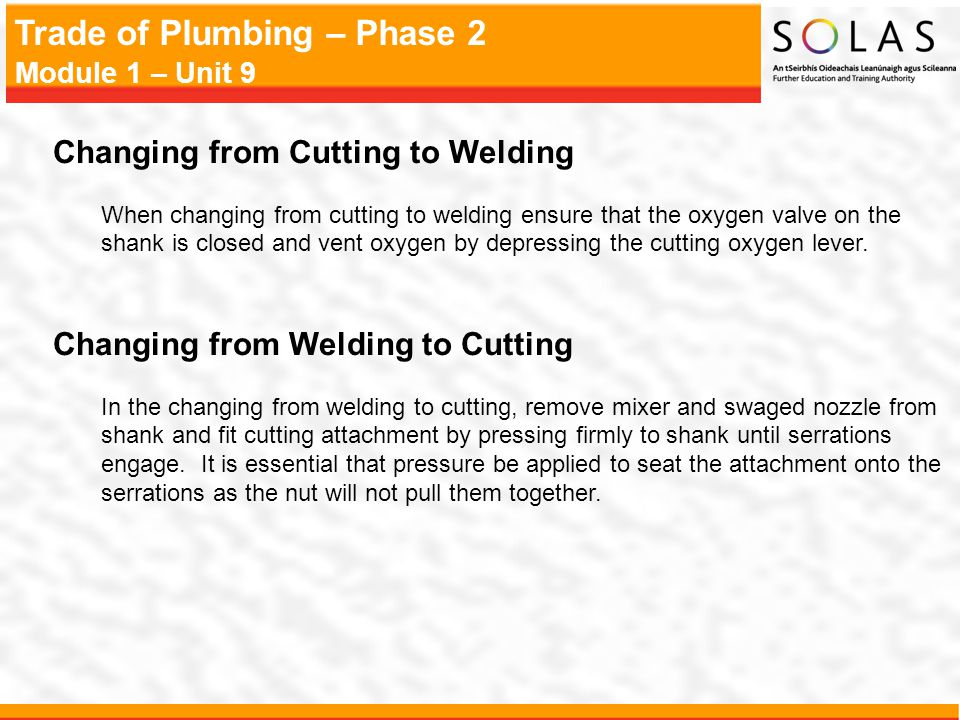 Trade of Plumbing – Phase 2 Module 1 – Unit 9 Changing from Cutting to Welding When changing from cutting to welding ensure that the oxygen valve on the shank is closed and vent oxygen by depressing the cutting oxygen lever.