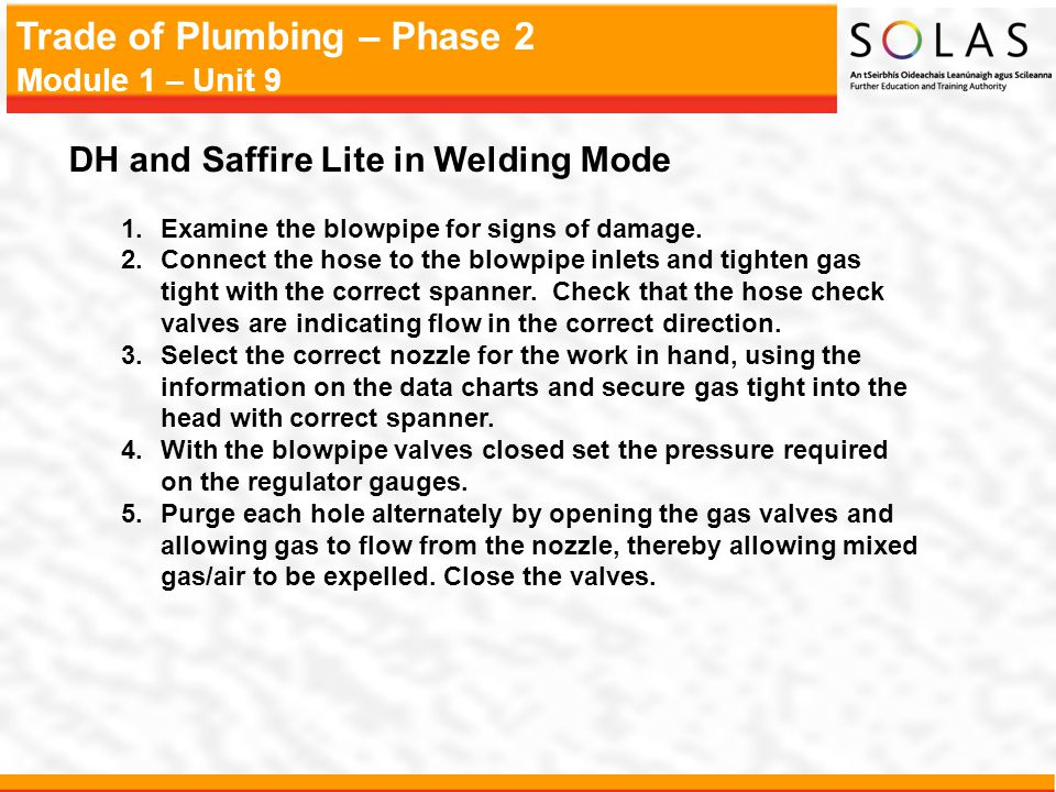 Trade of Plumbing – Phase 2 Module 1 – Unit 9 DH and Saffire Lite in Welding Mode 1.Examine the blowpipe for signs of damage.