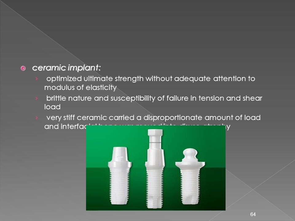  ceramic implant: › optimized ultimate strength without adequate attention to modulus of elasticity › brittle nature and susceptibility of failure in