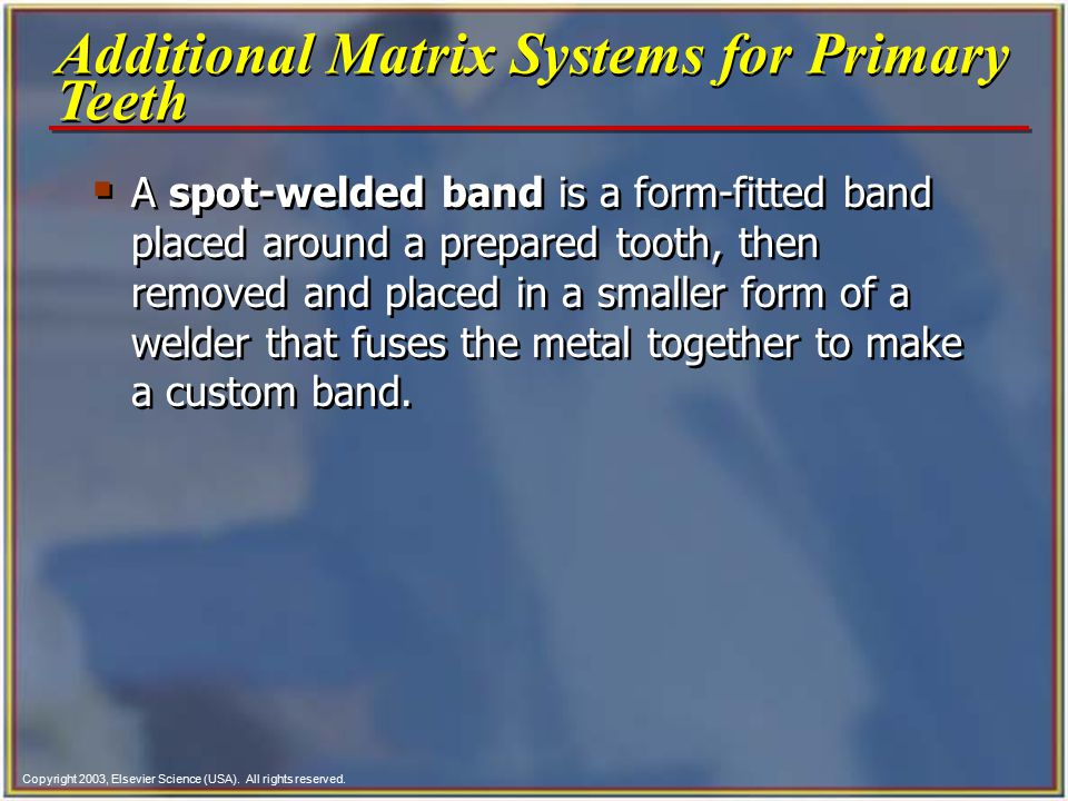 Copyright 2003, Elsevier Science (USA). All rights reserved.  A spot-welded band is a form-fitted band placed around a prepared tooth, then removed a