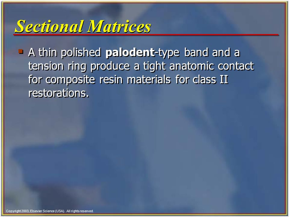 Copyright 2003, Elsevier Science (USA). All rights reserved. Sectional Matrices  A thin polished palodent-type band and a tension ring produce a tigh