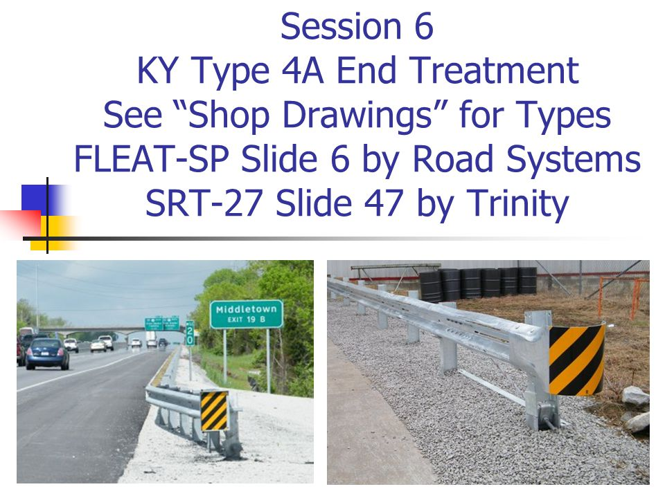 "Session 6 KY Type 4A End Treatment See ""Shop Drawings"" for Types FLEAT-SP Slide 6 by Road Systems SRT-27 Slide 47 by Trinity"