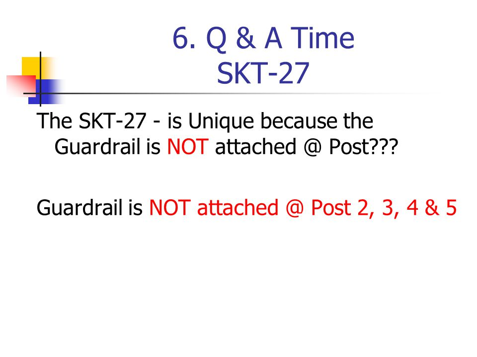 6. Q & A Time SKT-27 The SKT-27 - is Unique because the Guardrail is NOT attached @ Post??? Guardrail is NOT attached @ Post 2, 3, 4 & 5