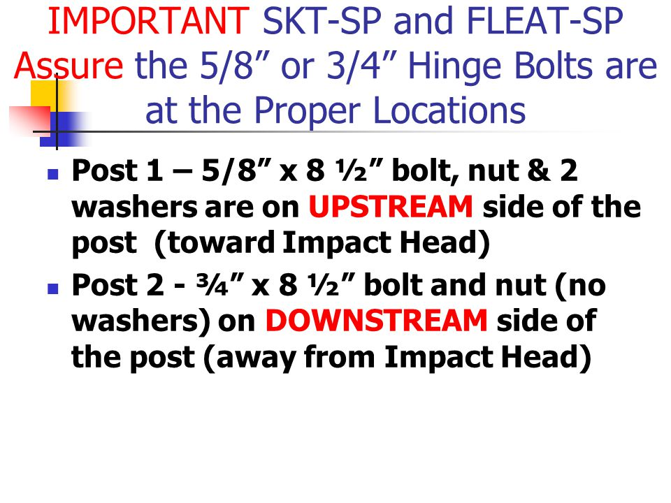 "Post 1 – 5/8"" x 8 ½"" bolt, nut & 2 washers are on UPSTREAM side of the post (toward Impact Head) Post 2 - ¾"" x 8 ½"" bolt and nut (no washers) on DOWNS"