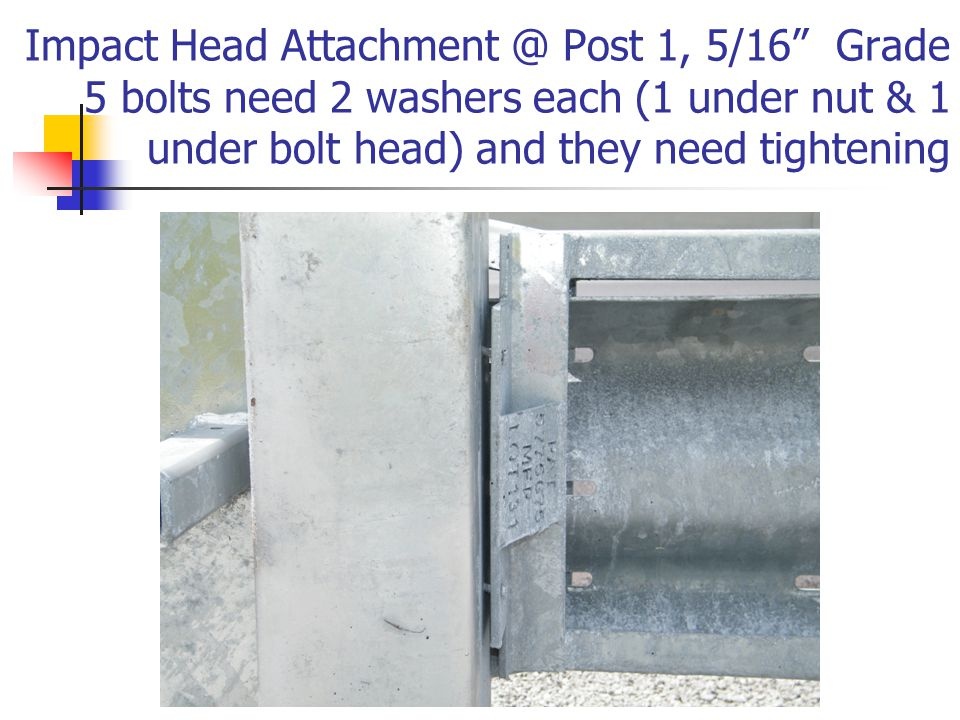 "Impact Head Attachment @ Post 1, 5/16"" Grade 5 bolts need 2 washers each (1 under nut & 1 under bolt head) and they need tightening"