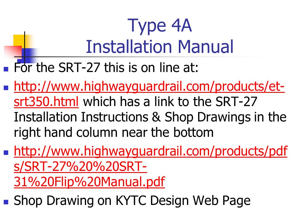 Type 4A Installation Manual For the SRT-27 this is on line at: http://www.highwayguardrail.com/products/et- srt350.html which has a link to the SRT-27